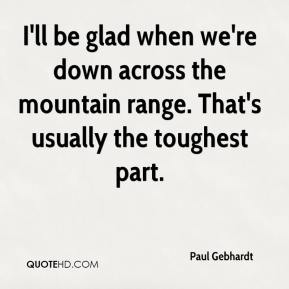 I'll be glad when we're down across the mountain range. That's usually the toughest part.