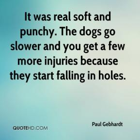 It was real soft and punchy. The dogs go slower and you get a few more injuries because they start falling in holes.