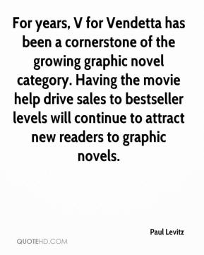 Paul Levitz  - For years, V for Vendetta has been a cornerstone of the growing graphic novel category. Having the movie help drive sales to bestseller levels will continue to attract new readers to graphic novels.