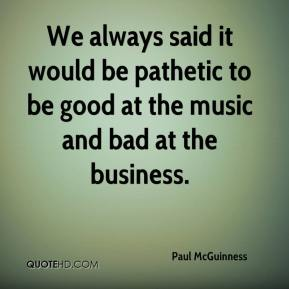 We always said it would be pathetic to be good at the music and bad at the business.