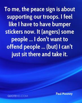 Paul Mooney  - To me, the peace sign is about supporting our troops. I feel like I have to have bumper stickers now. It (angers) some people ... I don't want to offend people ... (but) I can't just sit there and take it.