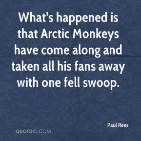 Paul Rees  - What's happened is that Arctic Monkeys have come along and taken all his fans away with one fell swoop.