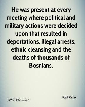He was present at every meeting where political and military actions were decided upon that resulted in deportations, illegal arrests, ethnic cleansing and the deaths of thousands of Bosnians.