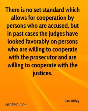 There is no set standard which allows for cooperation by persons who are accused, but in past cases the judges have looked favorably on persons who are willing to cooperate with the prosecutor and are willing to cooperate with the justices.