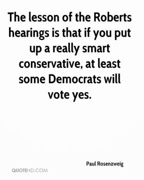 Paul Rosenzweig  - The lesson of the Roberts hearings is that if you put up a really smart conservative, at least some Democrats will vote yes.