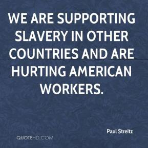 Paul Streitz  - We are supporting slavery in other countries and are hurting American workers.