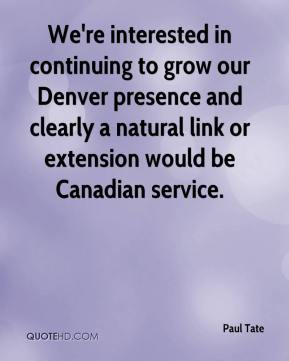 Paul Tate  - We're interested in continuing to grow our Denver presence and clearly a natural link or extension would be Canadian service.