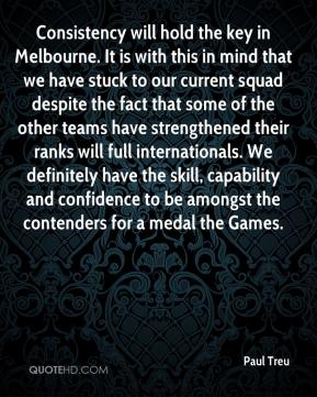 Paul Treu  - Consistency will hold the key in Melbourne. It is with this in mind that we have stuck to our current squad despite the fact that some of the other teams have strengthened their ranks will full internationals. We definitely have the skill, capability and confidence to be amongst the contenders for a medal the Games.