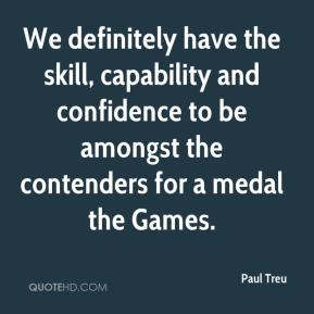 Paul Treu  - We definitely have the skill, capability and confidence to be amongst the contenders for a medal the Games.