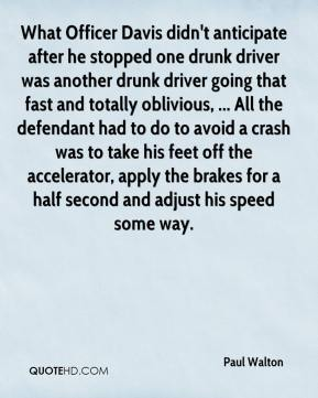 Paul Walton  - What Officer Davis didn't anticipate after he stopped one drunk driver was another drunk driver going that fast and totally oblivious, ... All the defendant had to do to avoid a crash was to take his feet off the accelerator, apply the brakes for a half second and adjust his speed some way.
