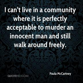 Paula McCartney  - I can't live in a community where it is perfectly acceptable to murder an innocent man and still walk around freely.