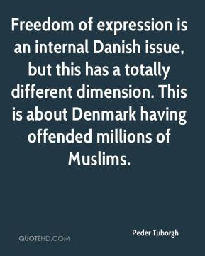 Freedom of expression is an internal Danish issue, but this has a totally different dimension. This is about Denmark having offended millions of Muslims.