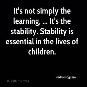 Pedro Noguera  - It's not simply the learning, ... It's the stability. Stability is essential in the lives of children.