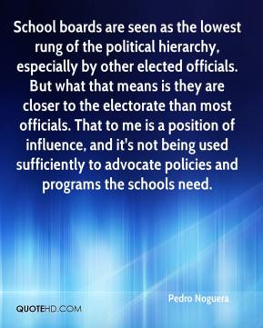 Pedro Noguera  - School boards are seen as the lowest rung of the political hierarchy, especially by other elected officials. But what that means is they are closer to the electorate than most officials. That to me is a position of influence, and it's not being used sufficiently to advocate policies and programs the schools need.