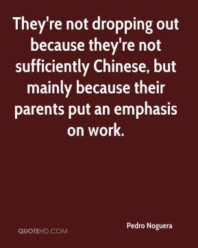 Pedro Noguera  - They're not dropping out because they're not sufficiently Chinese, but mainly because their parents put an emphasis on work.