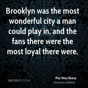 Brooklyn was the most wonderful city a man could play in, and the fans there were the most loyal there were.
