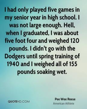 Pee Wee Reese - I had only played five games in my senior year in high school. I was not large enough. Hell, when I graduated, I was about five foot four and weighed 120 pounds. I didn't go with the Dodgers until spring training of 1940 and I weighed all of 155 pounds soaking wet.