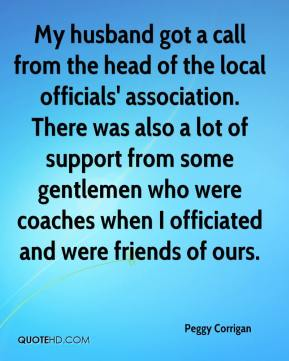 Peggy Corrigan  - My husband got a call from the head of the local officials' association. There was also a lot of support from some gentlemen who were coaches when I officiated and were friends of ours.