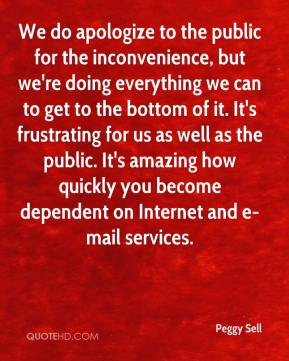 Peggy Sell  - We do apologize to the public for the inconvenience, but we're doing everything we can to get to the bottom of it. It's frustrating for us as well as the public. It's amazing how quickly you become dependent on Internet and e-mail services.
