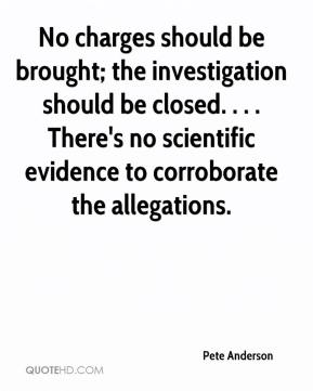 Pete Anderson  - No charges should be brought; the investigation should be closed. . . . There's no scientific evidence to corroborate the allegations.