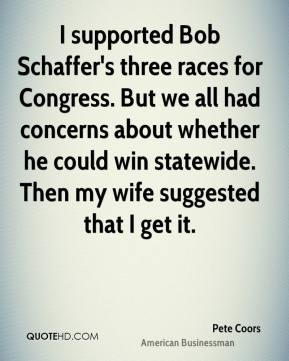 I supported Bob Schaffer's three races for Congress. But we all had concerns about whether he could win statewide. Then my wife suggested that I get it.