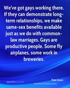 Pete Coors - We've got gays working there. If they can demonstrate long-term relationships, we make same-sex benefits available just as we do with common-law marriages. Gays are productive people. Some fly airplanes, some work in breweries.