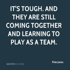 Pete Jones  - It's tough. And they are still coming together and learning to play as a team.