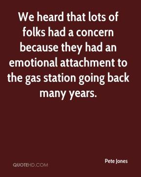 Pete Jones  - We heard that lots of folks had a concern because they had an emotional attachment to the gas station going back many years.