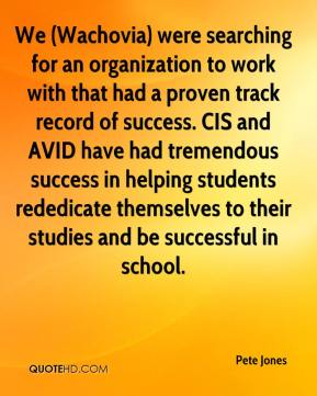 Pete Jones  - We (Wachovia) were searching for an organization to work with that had a proven track record of success. CIS and AVID have had tremendous success in helping students rededicate themselves to their studies and be successful in school.