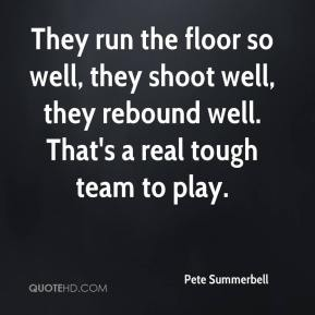 Pete Summerbell  - They run the floor so well, they shoot well, they rebound well. That's a real tough team to play.