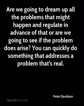 Peter Davidson  - Are we going to dream up all the problems that might happen and regulate in advance of that or are we going to see if the problem does arise? You can quickly do something that addresses a problem that's real.