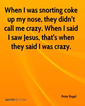 Peter Engel  - When I was snorting coke up my nose, they didn't call me crazy. When I said I saw Jesus, that's when they said I was crazy.