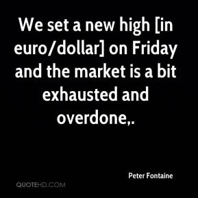 Peter Fontaine  - We set a new high [in euro/dollar] on Friday and the market is a bit exhausted and overdone.