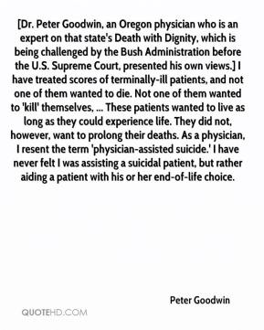 Peter Goodwin  - [Dr. Peter Goodwin, an Oregon physician who is an expert on that state's Death with Dignity, which is being challenged by the Bush Administration before the U.S. Supreme Court, presented his own views.] I have treated scores of terminally-ill patients, and not one of them wanted to die. Not one of them wanted to 'kill' themselves, ... These patients wanted to live as long as they could experience life. They did not, however, want to prolong their deaths. As a physician, I resent the term 'physician-assisted suicide.' I have never felt I was assisting a suicidal patient, but rather aiding a patient with his or her end-of-life choice.