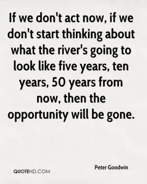 If we don't act now, if we don't start thinking about what the river's going to look like five years, ten years, 50 years from now, then the opportunity will be gone.