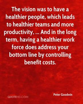 The vision was to have a healthier people, which leads to healthier teams and more productivity, ... And in the long term, having a healthier work force does address your bottom line by controlling benefit costs.