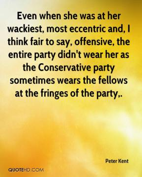 Peter Kent  - Even when she was at her wackiest, most eccentric and, I think fair to say, offensive, the entire party didn't wear her as the Conservative party sometimes wears the fellows at the fringes of the party.