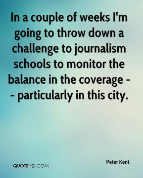 In a couple of weeks I'm going to throw down a challenge to journalism schools to monitor the balance in the coverage -- particularly in this city.