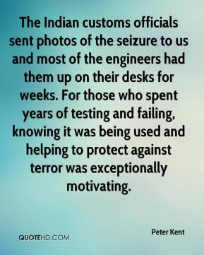 Peter Kent  - The Indian customs officials sent photos of the seizure to us and most of the engineers had them up on their desks for weeks. For those who spent years of testing and failing, knowing it was being used and helping to protect against terror was exceptionally motivating.