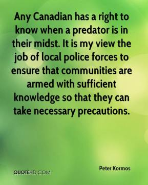 Any Canadian has a right to know when a predator is in their midst. It is my view the job of local police forces to ensure that communities are armed with sufficient knowledge so that they can take necessary precautions.