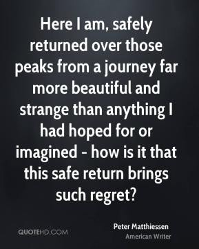 Peter Matthiessen - Here I am, safely returned over those peaks from a journey far more beautiful and strange than anything I had hoped for or imagined - how is it that this safe return brings such regret?