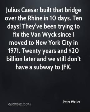 Peter Weller  - Julius Caesar built that bridge over the Rhine in 10 days. Ten days! They've been trying to fix the Van Wyck since I moved to New York City in 1971. Twenty years and $20 billion later and we still don't have a subway to JFK.