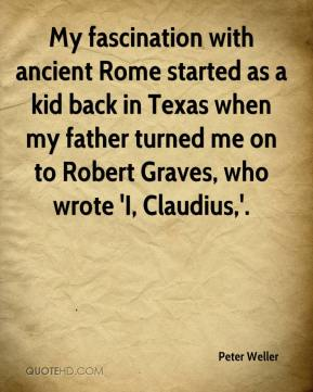 Peter Weller  - My fascination with ancient Rome started as a kid back in Texas when my father turned me on to Robert Graves, who wrote 'I, Claudius,'.