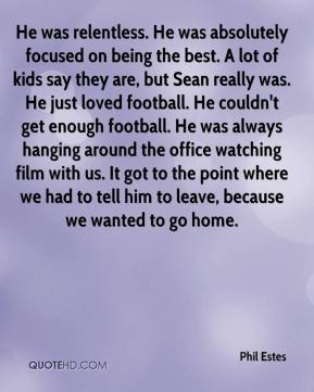 Phil Estes  - He was relentless. He was absolutely focused on being the best. A lot of kids say they are, but Sean really was. He just loved football. He couldn't get enough football. He was always hanging around the office watching film with us. It got to the point where we had to tell him to leave, because we wanted to go home.