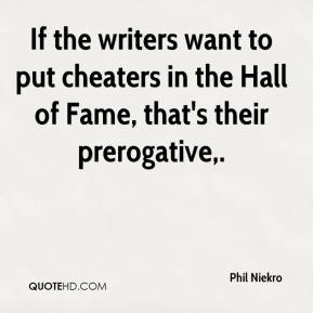 Phil Niekro  - If the writers want to put cheaters in the Hall of Fame, that's their prerogative.