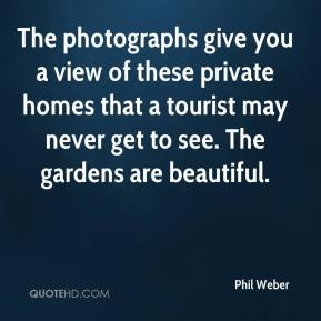 Phil Weber  - The photographs give you a view of these private homes that a tourist may never get to see. The gardens are beautiful.