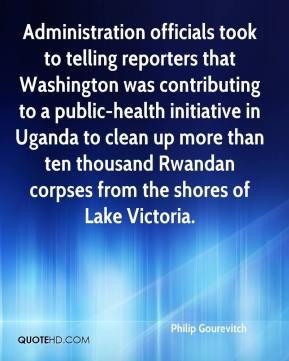 Philip Gourevitch  - Administration officials took to telling reporters that Washington was contributing to a public-health initiative in Uganda to clean up more than ten thousand Rwandan corpses from the shores of Lake Victoria.