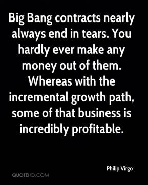 Philip Virgo  - Big Bang contracts nearly always end in tears. You hardly ever make any money out of them. Whereas with the incremental growth path, some of that business is incredibly profitable.