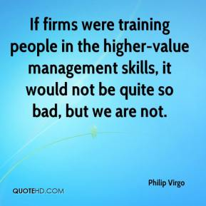 Philip Virgo  - If firms were training people in the higher-value management skills, it would not be quite so bad, but we are not.