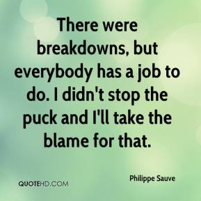 Philippe Sauve  - There were breakdowns, but everybody has a job to do. I didn't stop the puck and I'll take the blame for that.